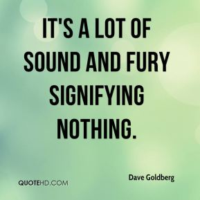 Dave Goldberg - It's a lot of sound and fury signifying nothing.