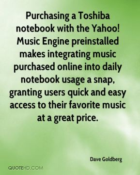 Dave Goldberg - Purchasing a Toshiba notebook with the Yahoo! Music Engine preinstalled makes integrating music purchased online into daily notebook usage a snap, granting users quick and easy access to their favorite music at a great price.