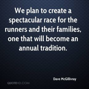 Dave McGillivray - We plan to create a spectacular race for the runners and their families, one that will become an annual tradition.