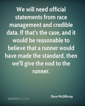Dave McGillivray - We will need official statements from race management and credible data. If that's the case, and it would be reasonable to believe that a runner would have made the standard, then we'll give the nod to the runner.