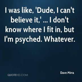 Dave Mirra - I was like, 'Dude, I can't believe it,' ... I don't know where I fit in, but I'm psyched. Whatever.