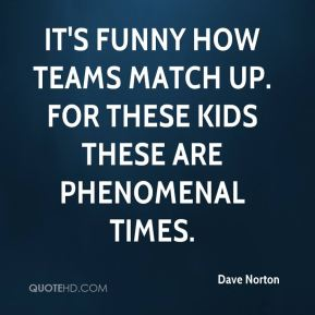 Dave Norton - It's funny how teams match up. For these kids these are phenomenal times.