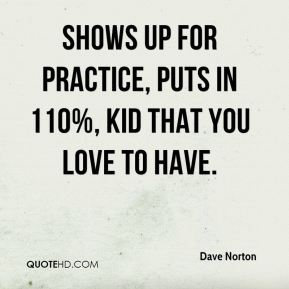 Dave Norton - Shows up for practice, puts in 110%, kid that you love to have.