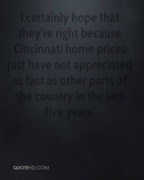 Dave Otto - I certainly hope that they're right because Cincinnati home prices just have not appreciated as fast as other parts of the country in the last five years.