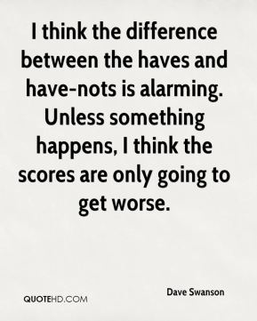 Dave Swanson - I think the difference between the haves and have-nots is alarming. Unless something happens, I think the scores are only going to get worse.