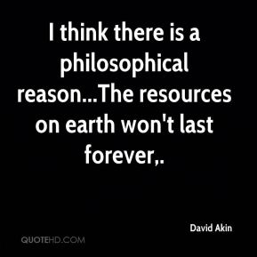 I think there is a philosophical reason...The resources on earth won't last forever.
