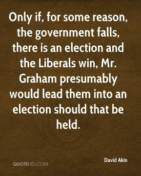Only if, for some reason, the government falls, there is an election and the Liberals win, Mr. Graham presumably would lead them into an election should that be held.
