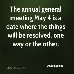 David Begleiter - The annual general meeting May 4 is a date where the things will be resolved, one way or the other.