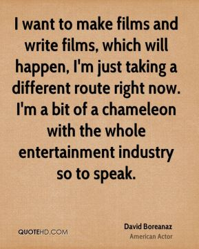 David Boreanaz - I want to make films and write films, which will happen, I'm just taking a different route right now. I'm a bit of a chameleon with the whole entertainment industry so to speak.