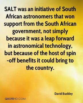 David Buckley - SALT was an initiative of South African astronomers that won support from the South African government, not simply because it was a leap forward in astronomical technology, but because of the host of spin-off benefits it could bring to the country.