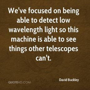 David Buckley - We've focused on being able to detect low wavelength light so this machine is able to see things other telescopes can't.