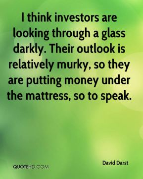 David Darst - I think investors are looking through a glass darkly. Their outlook is relatively murky, so they are putting money under the mattress, so to speak.