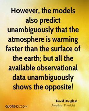 However, the models also predict unambiguously that the atmosphere is warming faster than the surface of the earth; but all the available observational data unambiguously shows the opposite!