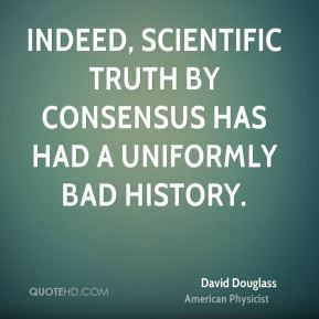 David Douglass - Indeed, scientific truth by consensus has had a uniformly bad history.