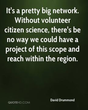 David Drummond - It's a pretty big network. Without volunteer citizen science, there's be no way we could have a project of this scope and reach within the region.