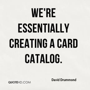 David Drummond - We're essentially creating a card catalog.