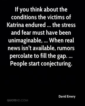 David Emery - If you think about the conditions the victims of Katrina endured ... the stress and fear must have been unimaginable, ... When real news isn't available, rumors percolate to fill the gap. ... People start conjecturing.