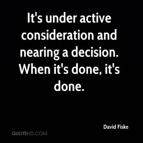 David Fiske - It's under active consideration and nearing a decision. When it's done, it's done.