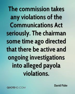 David Fiske - The commission takes any violations of the Communications Act seriously. The chairman some time ago directed that there be active and ongoing investigations into alleged payola violations.