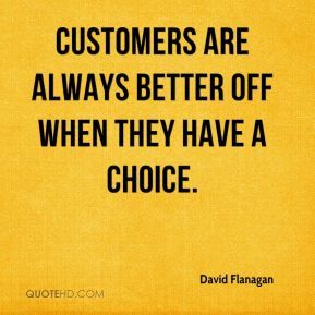 David Flanagan - Customers are always better off when they have a choice.