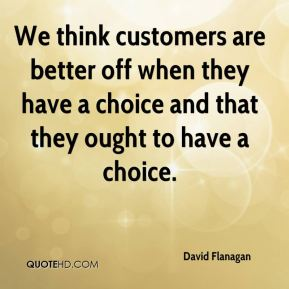 David Flanagan - We think customers are better off when they have a choice and that they ought to have a choice.