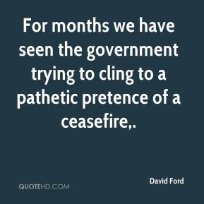 David Ford - For months we have seen the government trying to cling to a pathetic pretence of a ceasefire.