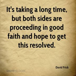 David Frick - It's taking a long time, but both sides are proceeding in good faith and hope to get this resolved.
