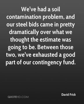 David Frick - We've had a soil contamination problem, and our steel bids came in pretty dramatically over what we thought the estimate was going to be. Between those two, we've exhausted a good part of our contingency fund.