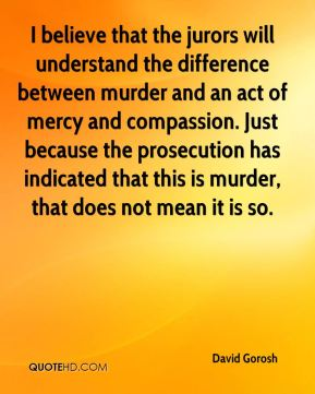 David Gorosh - I believe that the jurors will understand the difference between murder and an act of mercy and compassion. Just because the prosecution has indicated that this is murder, that does not mean it is so.