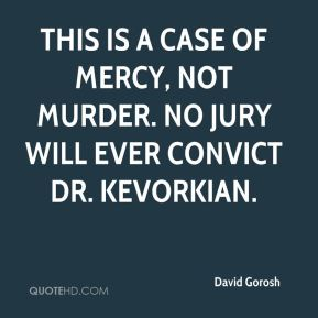 David Gorosh - This is a case of mercy, not murder. No jury will ever convict Dr. Kevorkian.