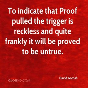 David Gorosh - To indicate that Proof pulled the trigger is reckless and quite frankly it will be proved to be untrue.