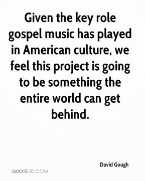 David Gough - Given the key role gospel music has played in American culture, we feel this project is going to be something the entire world can get behind.