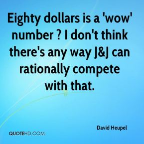 David Heupel - Eighty dollars is a 'wow' number ? I don't think there's any way J&J can rationally compete with that.