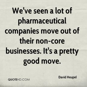 David Heupel - We've seen a lot of pharmaceutical companies move out of their non-core businesses. It's a pretty good move.
