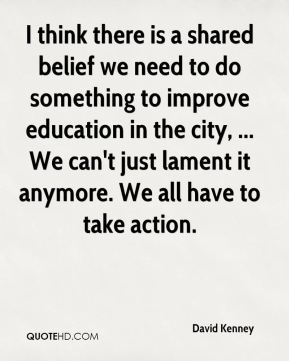 David Kenney - I think there is a shared belief we need to do something to improve education in the city, ... We can't just lament it anymore. We all have to take action.