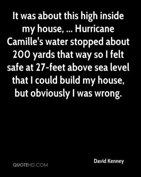 David Kenney - It was about this high inside my house, ... Hurricane Camille's water stopped about 200 yards that way so I felt safe at 27-feet above sea level that I could build my house, but obviously I was wrong.