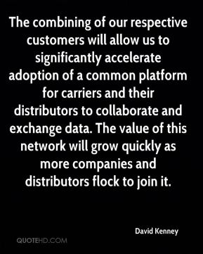 David Kenney - The combining of our respective customers will allow us to significantly accelerate adoption of a common platform for carriers and their distributors to collaborate and exchange data. The value of this network will grow quickly as more companies and distributors flock to join it.