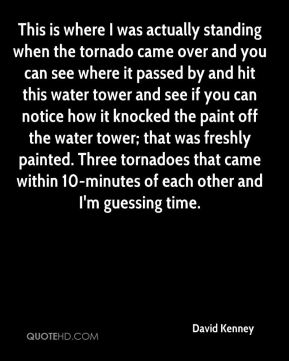 David Kenney - This is where I was actually standing when the tornado came over and you can see where it passed by and hit this water tower and see if you can notice how it knocked the paint off the water tower; that was freshly painted. Three tornadoes that came within 10-minutes of each other and I'm guessing time.