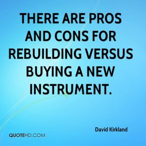 David Kirkland - There are pros and cons for rebuilding versus buying a new instrument.