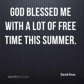 David Knox - God blessed me with a lot of free time this summer.