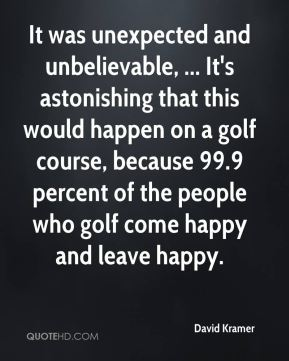 David Kramer - It was unexpected and unbelievable, ... It's astonishing that this would happen on a golf course, because 99.9 percent of the people who golf come happy and leave happy.