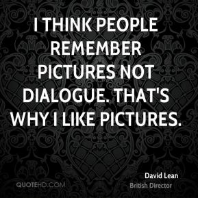 I think people remember pictures not dialogue. That's why I like pictures.