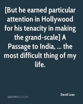 David Lean - [But he earned particular attention in Hollywood for his tenacity in making the grand-scale] A Passage to India, ... the most difficult thing of my life.