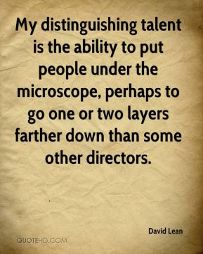 David Lean - My distinguishing talent is the ability to put people under the microscope, perhaps to go one or two layers farther down than some other directors.