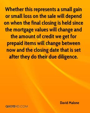 Whether this represents a small gain or small loss on the sale will depend on when the final closing is held since the mortgage values will change and the amount of credit we get for prepaid items will change between now and the closing date that is set after they do their due diligence.