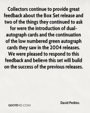 David Perkins - Collectors continue to provide great feedback about the Box Set release and two of the things they continued to ask for were the introduction of dual-autograph cards and the continuation of the low numbered green autograph cards they saw in the 2004 releases. We were pleased to respond to this feedback and believe this set will build on the success of the previous releases.