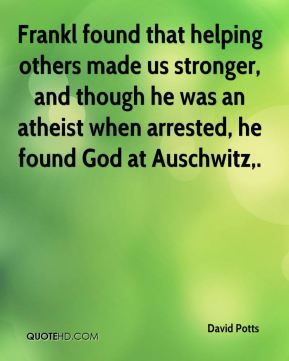 David Potts - Frankl found that helping others made us stronger, and though he was an atheist when arrested, he found God at Auschwitz.