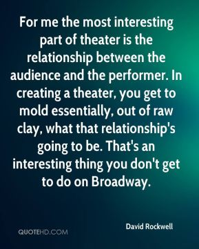 David Rockwell - For me the most interesting part of theater is the relationship between the audience and the performer. In creating a theater, you get to mold essentially, out of raw clay, what that relationship's going to be. That's an interesting thing you don't get to do on Broadway.