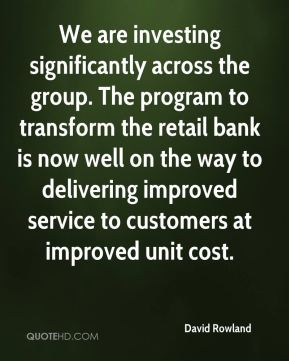David Rowland - We are investing significantly across the group. The program to transform the retail bank is now well on the way to delivering improved service to customers at improved unit cost.