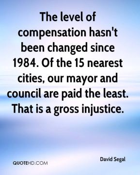 David Segal - The level of compensation hasn't been changed since 1984. Of the 15 nearest cities, our mayor and council are paid the least. That is a gross injustice.
